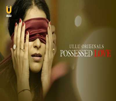 Possessed Love Web Series Cast Ullu : watch Online, All Episode